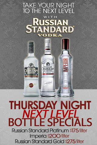 Russian Standard - Take your Thursday nights to the Next Level with Russian Standard Vodka.  Russian Standard Platinum $175/liter; Imperia $200/liter; Russian Standard Gold $275/liter. Available only in the Next Level VIP!