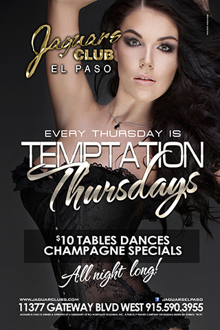 Temptation Thursdays - Come get tempted at Jaguars with Temptation Thursdays for all college and military people. Specials all night long 2 for 1 cover before 12am 2 for 1 dances all night $1 dances through out the night.