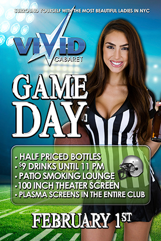Vivid Cabaret's Game Day - Come Join us on Game day at Vivid Cabaret and surround yourself with the most beautiful ladies in NYC. There will be no cover charge all night, $9.00 drinks until 11pm, Half priced bottles, Plasma screens throughout the entire club including a 100 inch theater screen, and a patio smoking lounge. Come be a part of an amazing night at Vivid Cabaret