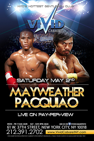 Mayweather vs Pacquiao - Come join us at Vivid Cabaret NY for one of the most highly anticipated fights in boxing history - Floyd Mayweather Jr vs Manny Pacquiao. This amazing event will be played on our big screen Plasma televisions throughout the entire club, and our huge 100 inch theater screen on the Grand floor. Come and surround yourself with some of the hottest ladies in NYC and be a part of this historical event to remember. Seating will be limited so we kindly ask that you please make your table reservations in advance. We are looking forward to seeing you all.