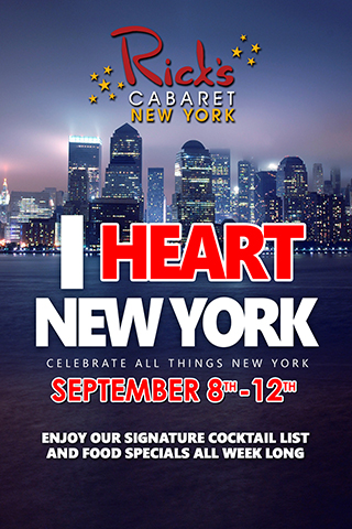 I Heart New York - Celebrate All Things New York at Rick's Cabaret. Signature Cocktail List and Food Specials All Week Long, September 9th - 12th.