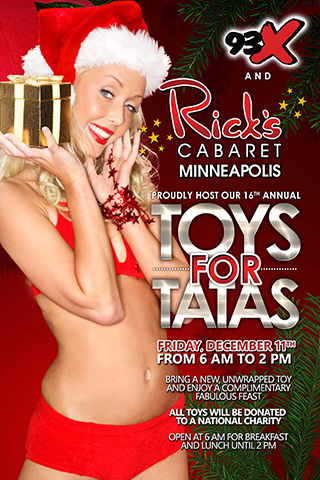 16th Annual Toys for Tatas - Rick's Cabaret & 93X proudly present our 16th Annual Toys for Tatas Friday, December 11, 2015 6am-2pm. Please bring a new, unwrapped toy & enjoy a complimentary fabulous feast from 6am-2pm. All toys will be donated to a national charity. We open at 6am for breakfast & will offer lunch until 2pm.