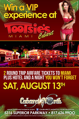 Win A VIP Experience at Tootsies Cabaret Join us August 13th and get ready for a weekend u won't forget at The World Famous Tootsies Cabaret  2 Tickets Roundtrip airfare and hotel vip experience to Tootsies 74,000 SQF of Adult Entertainment FULL NUDITY 3 spacious full liquor bars State of the Art Lights and Sound 400+ square foot Main Stage Plenty of Main Floor and Stage Seating 3 spacious and private rooms Restaurant Serving Breakfast Lunch and Dinner 30 Plasma Screens 11 HUGE projection screens Over 300 Beautiful Entertainers