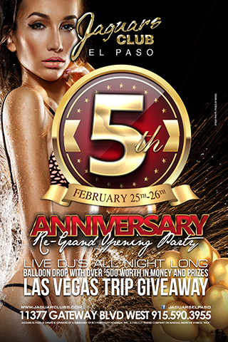 Jaguars Club El Paso 5th Year Anniversay Re-Grand Opening - Saturday February 25th Jaguars 5th Year Anniversary Re-Grand Opening Party. Balloon drop with over $500 worth in money and prices. Las Vegas Trip Giveaway. Live DJ's all night long.