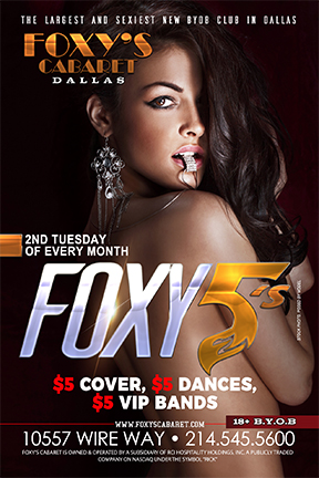 Foxy 5's - Join us at the all new Foxy's Cabaret on the 2nd Tuesday of every month starting May 9th for Foxy 5's night! $5 cover, $5 dances and $5 VIP dances all night long! 18+ BYOB Full Nude!