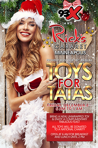 Rick's Cabaret & 93X 18th Annual Toys for Tatas - Rick's Cabaret & 93X proudly present our 18th Annual Toys for Tatas. Friday, December 8, 2017 6am-2pm. Please bring a new, unwrapped toy & enjoy a complimentary fabulous feast from 6am-2pm. All toys will be donated to a national charity. We open at 6am for breakfast & will offer lunch until 2pm.