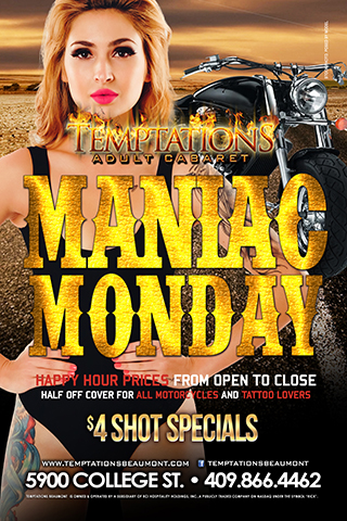 Maniac Monday - Happy Hour from 2pm-2am. 1/2 Cover for Bike riders and Tattoo lovers. $4 All night long.