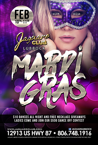 MARDI GRAS - COME AND CELEBRATE MARDI GRAS LIKE NEVER BEFORE.$10 DANCES ALL NIGHT AS WELL AS FREE NECKLACES GIVE AWAY THROUGHOUT THE NIGHT.LADIES COME AND JOIN OUR $500 IN CASH AND PRICE DANCE OFF CONTEST.