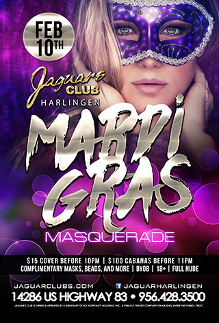 Mardi Gras Masquerade - Jaguars Harlingen Presents: Mardi Gras Masquerade Feb. 10  $15 Cover Before 10pm $100 Cabanas before 11pm Complimentary Masks,Beads, and more!  BYOB 18+ FULL NUDE   After Hours Bash All Night Long