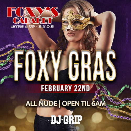 Foxy Gras - Foxys annual Mardi Gras party kicks off in style, join us and our amazing Foxys girls for a night to remember. Come check out our 2 story facility with amazing views and constant action. We are always BYOB 18 and up and ALWAYS ALL NUDE.