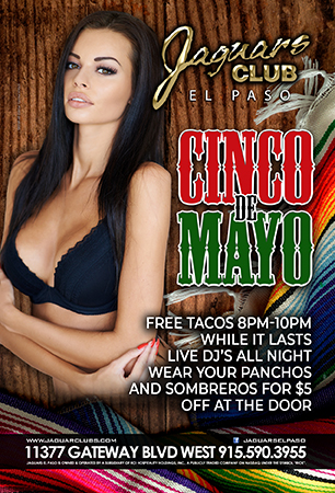 Cinco De Mayo - Cinco de Mayo Free Tacos 8pm - 10pm While it last Live Dj's all night Wear your panchos and sombreros $5 off at the door 11377 Gateway west blvd 79936 915.5903955